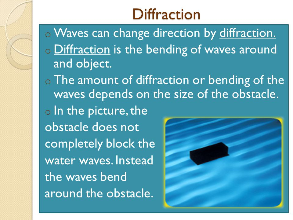 Diffraction o Waves can change direction by diffraction.