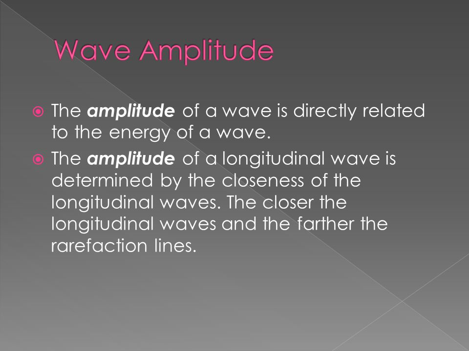  The amplitude of a wave is directly related to the energy of a wave.  The amplitude of a longitudinal wave is determined by the closeness of the lo
