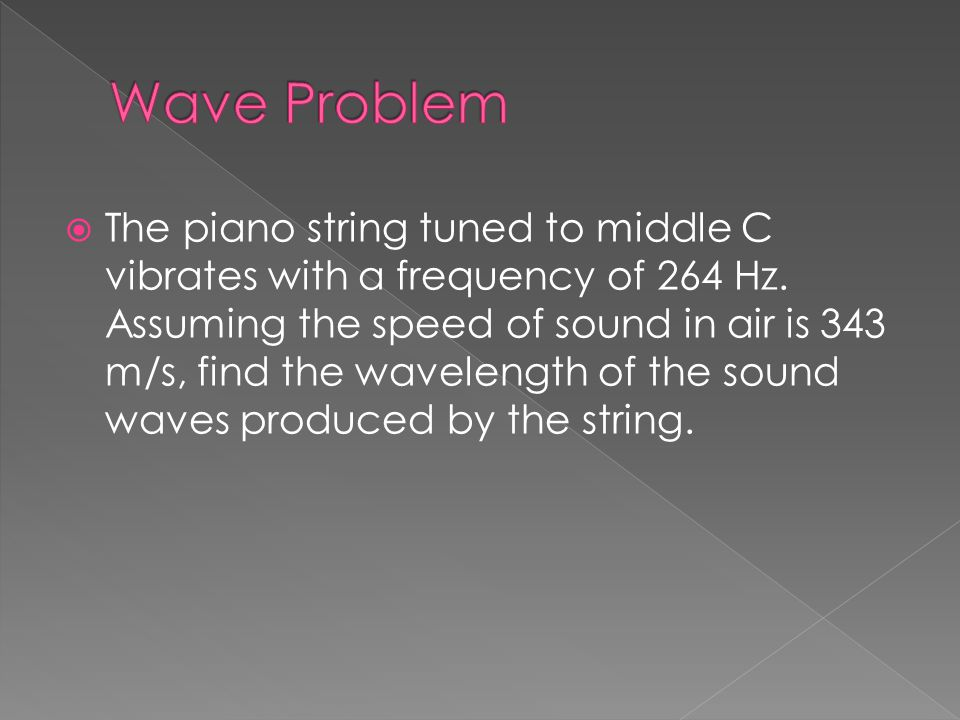  The piano string tuned to middle C vibrates with a frequency of 264 Hz. Assuming the speed of sound in air is 343 m/s, find the wavelength of the so