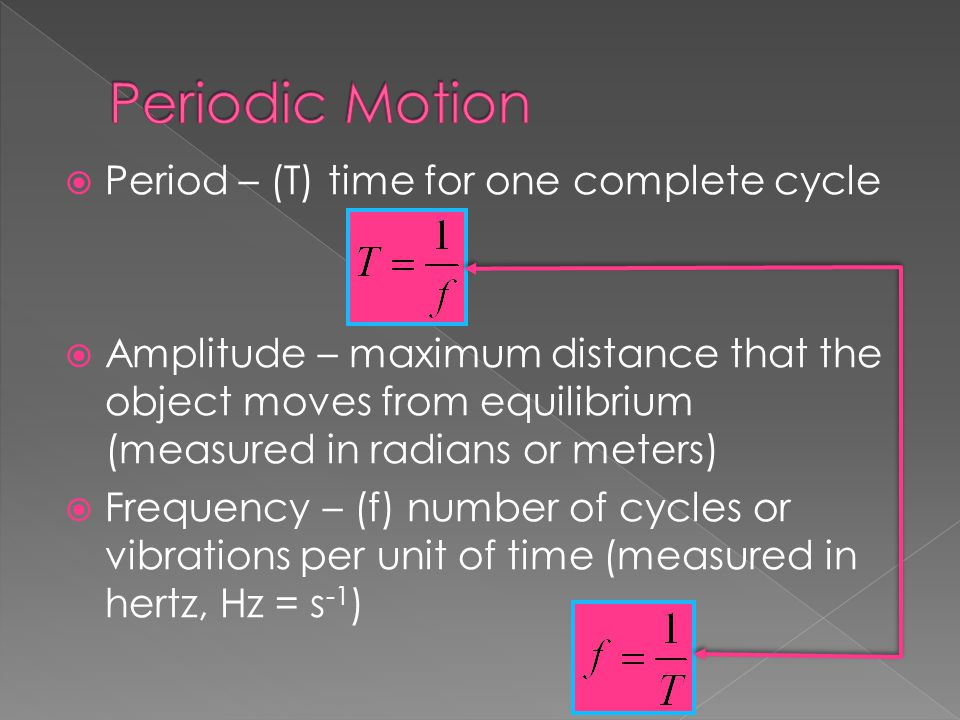  Period – (T) time for one complete cycle  Amplitude – maximum distance that the object moves from equilibrium (measured in radians or meters)  Fre
