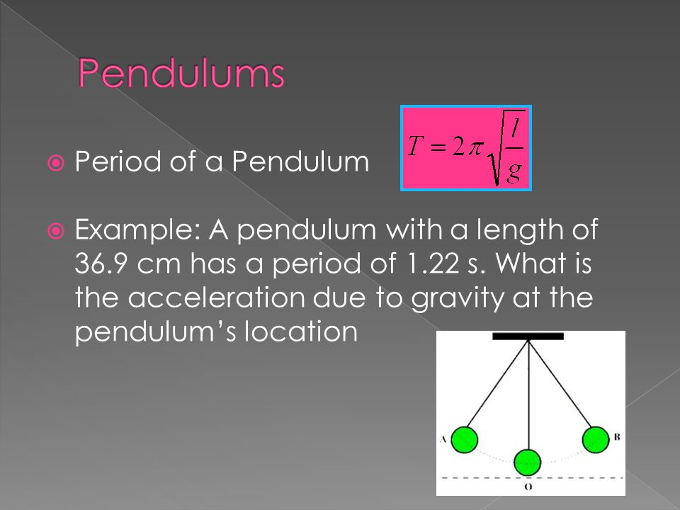  Period of a Pendulum  Example: A pendulum with a length of 36.9 cm has a period of 1.22 s. What is the acceleration due to gravity at the pendulum'