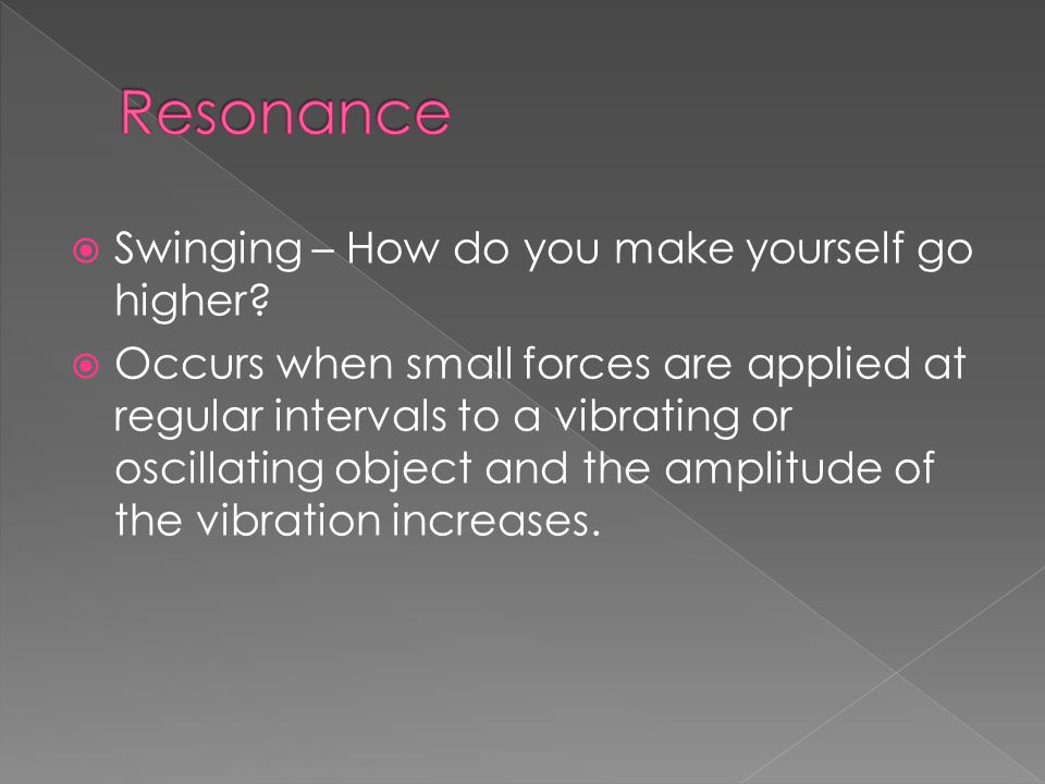 Swinging – How do you make yourself go higher?  Occurs when small forces are applied at regular intervals to a vibrating or oscillating object and