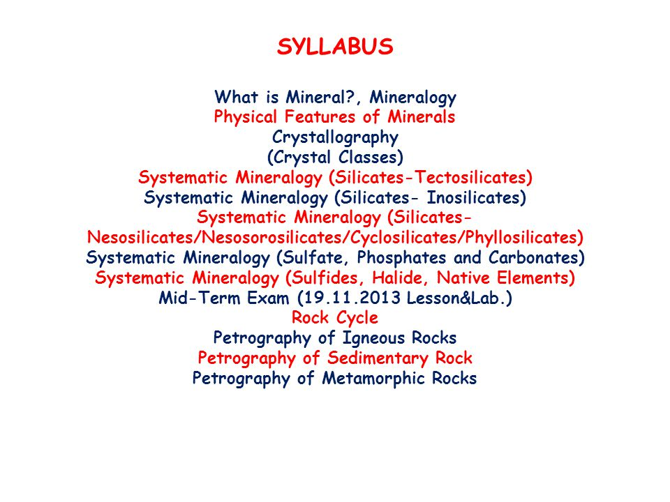 SYLLABUS What is Mineral , Mineralogy Physical Features of Minerals Crystallography (Crystal Classes) Systematic Mineralogy (Silicates-Tectosilicates) Systematic Mineralogy (Silicates- Inosilicates) Systematic Mineralogy (Silicates- Nesosilicates/Nesosorosilicates/Cyclosilicates/Phyllosilicates) Systematic Mineralogy (Sulfate, Phosphates and Carbonates) Systematic Mineralogy (Sulfides, Halide, Native Elements) Mid-Term Exam (19.11.2013 Lesson&Lab.) Rock Cycle Petrography of Igneous Rocks Petrography of Sedimentary Rock Petrography of Metamorphic Rocks