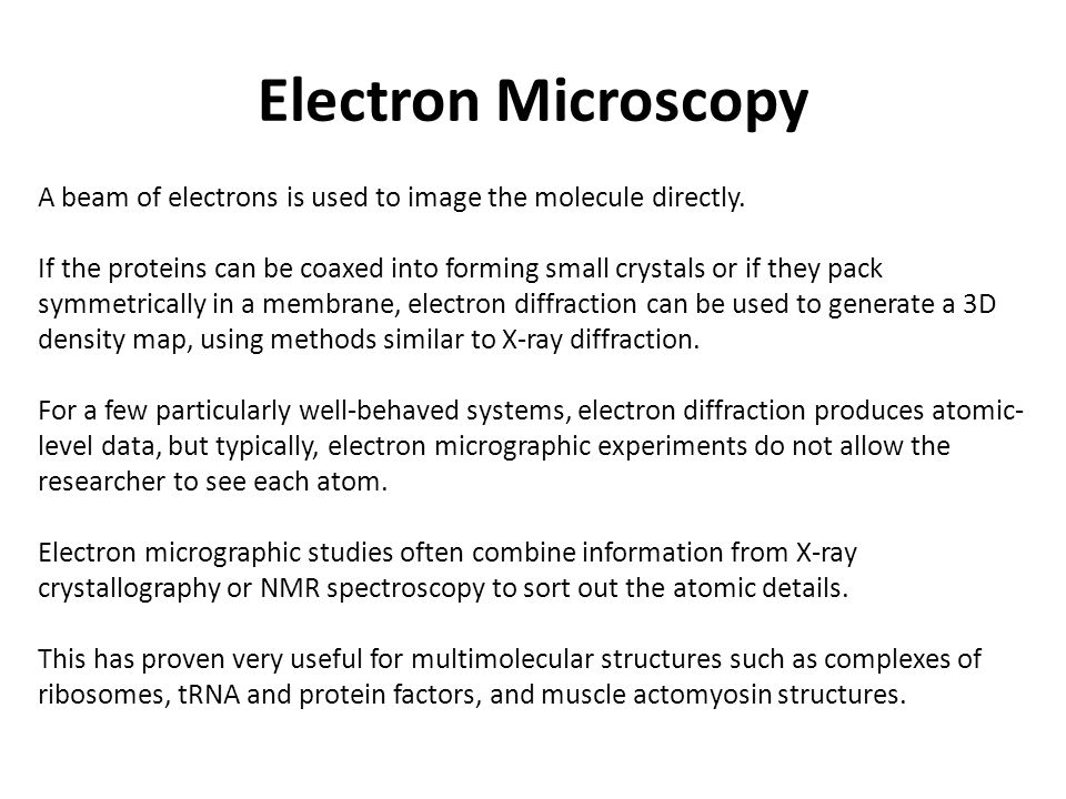 Electron Microscopy A beam of electrons is used to image the molecule directly. If the proteins can be coaxed into forming small crystals or if they p