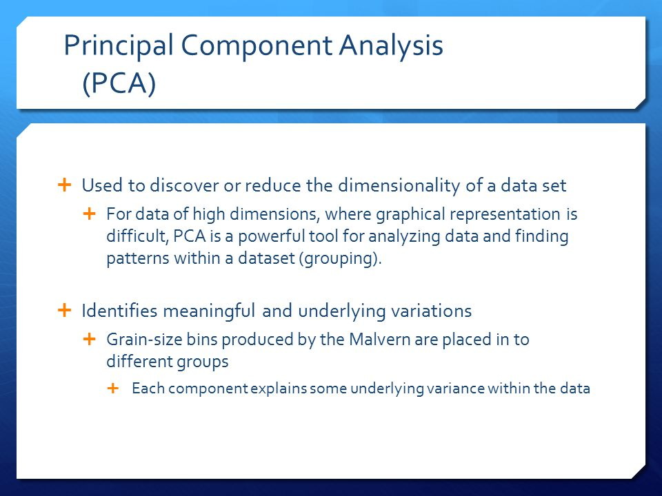 Principal Component Analysis (PCA)  Used to discover or reduce the dimensionality of a data set  For data of high dimensions, where graphical representation is difficult, PCA is a powerful tool for analyzing data and finding patterns within a dataset (grouping).
