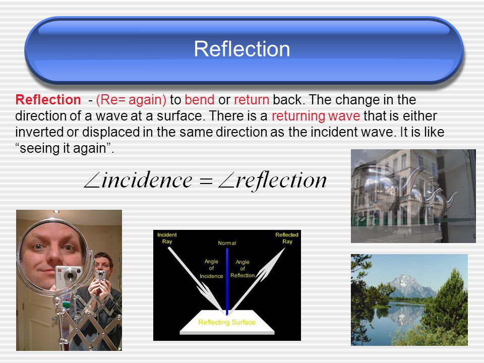 Reflection, Refraction, Diffraction Reflection - to bend or return back.