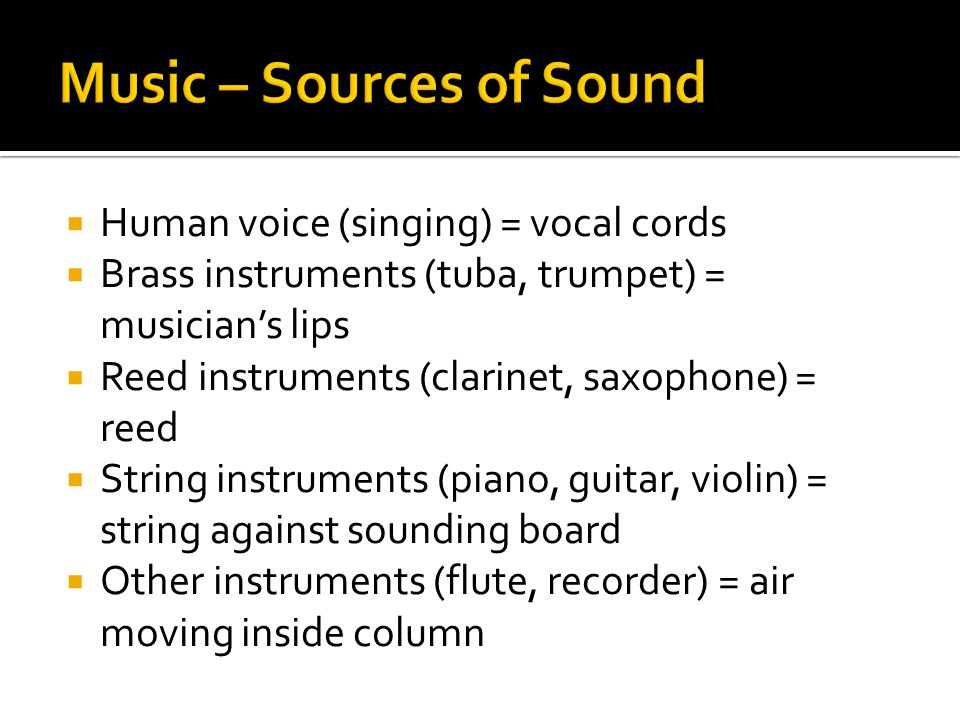  Human voice (singing) = vocal cords  Brass instruments (tuba, trumpet) = musician's lips  Reed instruments (clarinet, saxophone) = reed  String instruments (piano, guitar, violin) = string against sounding board  Other instruments (flute, recorder) = air moving inside column