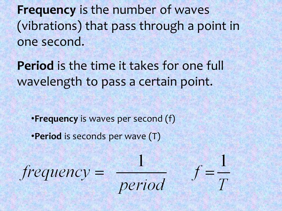 Frequency is the number of waves (vibrations) that pass through a point in one second. Period is the time it takes for one full wavelength to pass a c