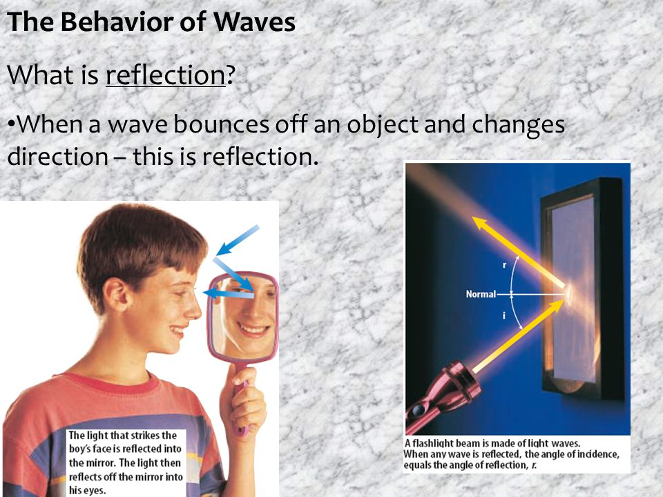 The Behavior of Waves What is reflection? When a wave bounces off an object and changes direction – this is reflection.