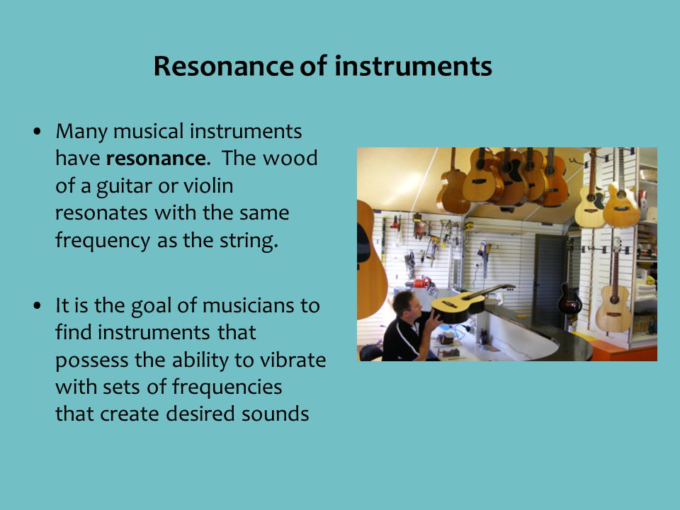 Resonance of instruments Many musical instruments have resonance. The wood of a guitar or violin resonates with the same frequency as the string. It i