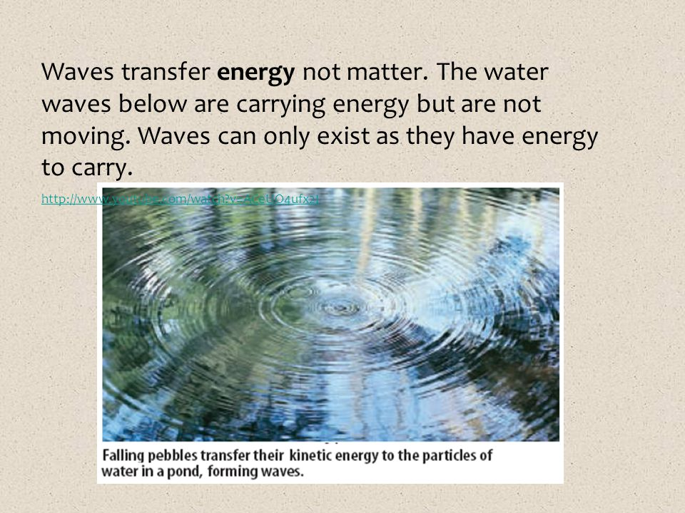 Waves transfer energy not matter. The water waves below are carrying energy but are not moving. Waves can only exist as they have energy to carry. htt