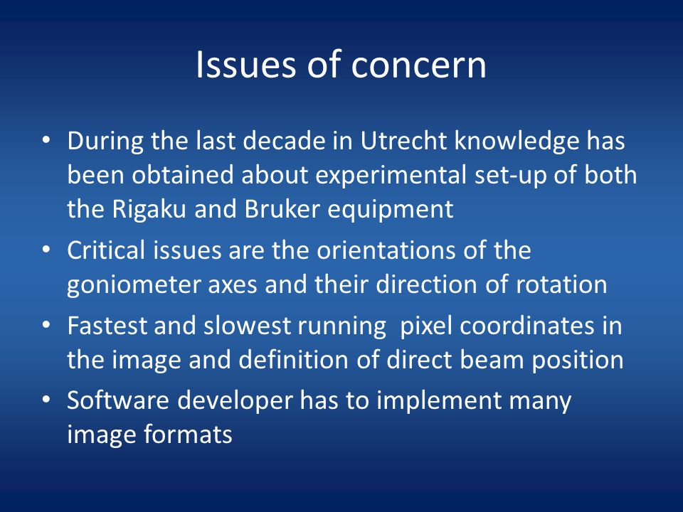 Issues of concern During the last decade in Utrecht knowledge has been obtained about experimental set-up of both the Rigaku and Bruker equipment Critical issues are the orientations of the goniometer axes and their direction of rotation Fastest and slowest running pixel coordinates in the image and definition of direct beam position Software developer has to implement many image formats
