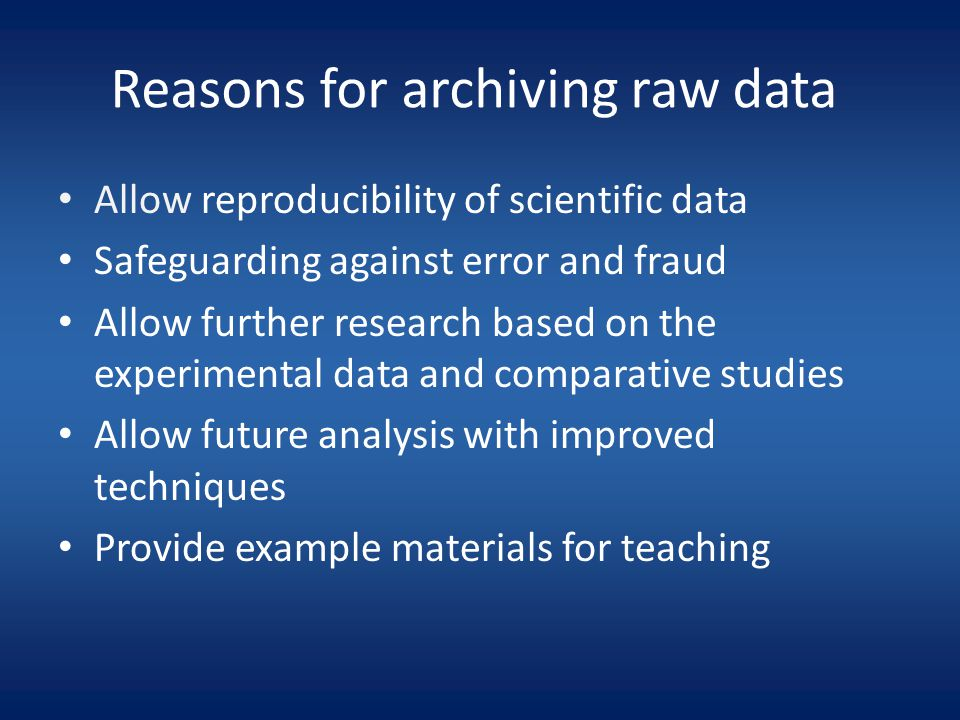 Reasons for archiving raw data Allow reproducibility of scientific data Safeguarding against error and fraud Allow further research based on the experimental data and comparative studies Allow future analysis with improved techniques Provide example materials for teaching