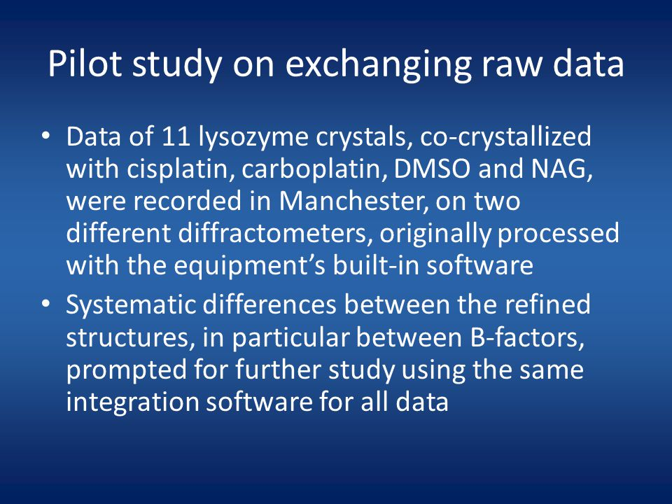 Pilot study on exchanging raw data Data of 11 lysozyme crystals, co-crystallized with cisplatin, carboplatin, DMSO and NAG, were recorded in Manchester, on two different diffractometers, originally processed with the equipment's built-in software Systematic differences between the refined structures, in particular between B-factors, prompted for further study using the same integration software for all data