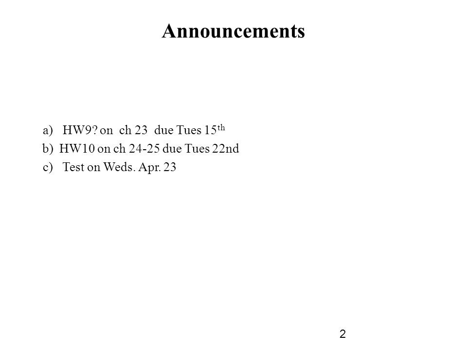 Announcements a) HW9. on ch 23 due Tues 15 th b) HW10 on ch 24-25 due Tues 22nd c) Test on Weds.