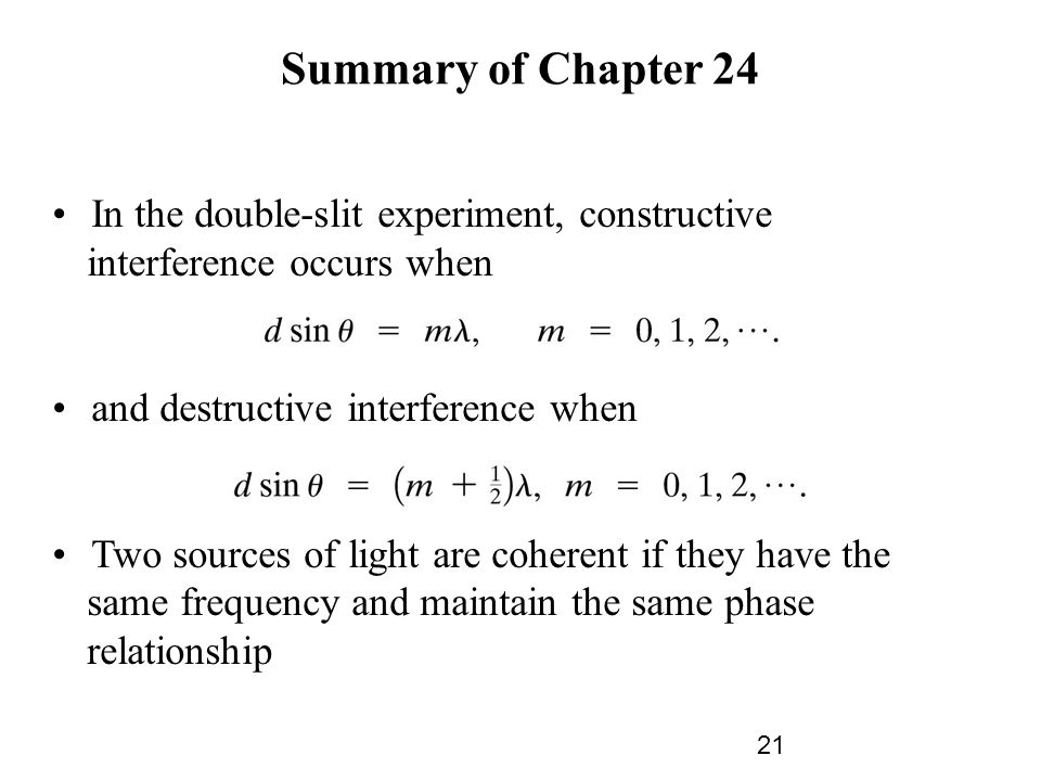 Summary of Chapter 24 In the double-slit experiment, constructive interference occurs when and destructive interference when Two sources of light are coherent if they have the same frequency and maintain the same phase relationship 21