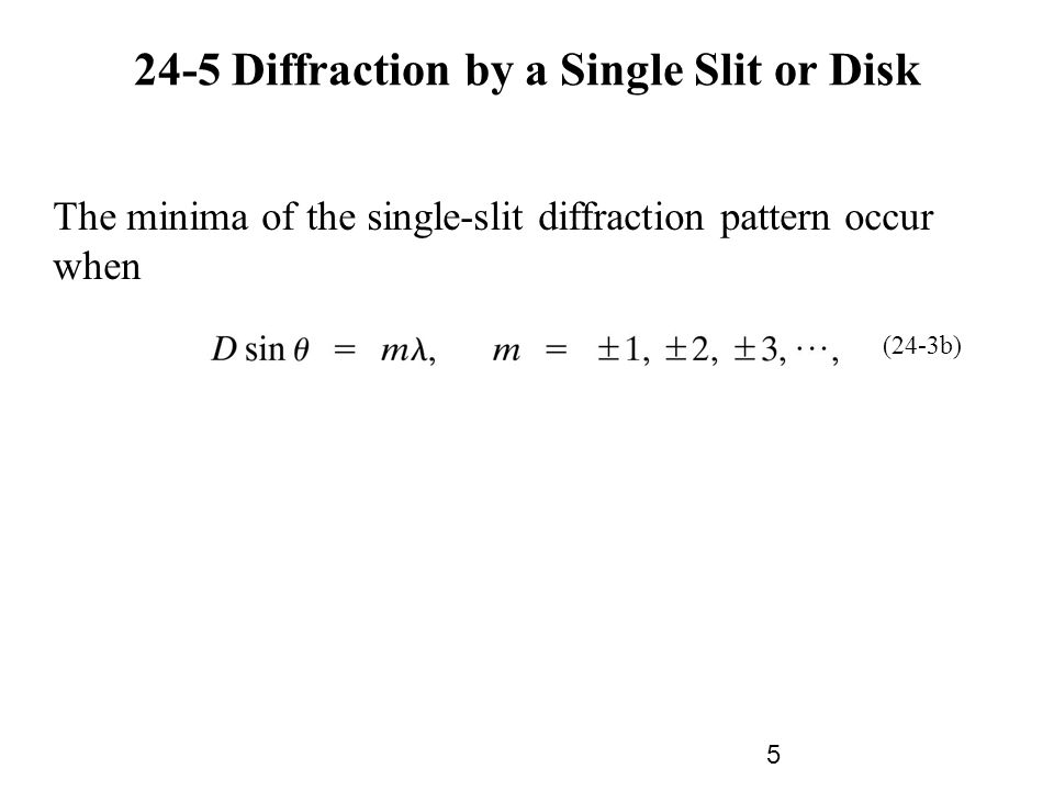 24-5 Diffraction by a Single Slit or Disk The minima of the single-slit diffraction pattern occur when (24-3b) 5