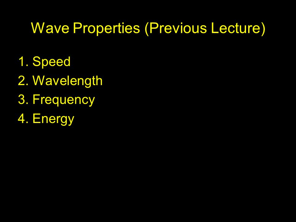 Wave Properties (Previous Lecture) 1. Speed 2. Wavelength 3. Frequency 4. Energy