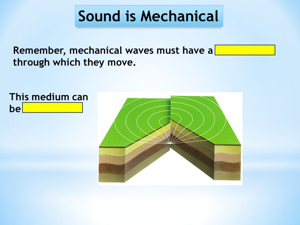 Sound is Mechanical Remember, mechanical waves must have a medium through which they move. This medium can be solid…