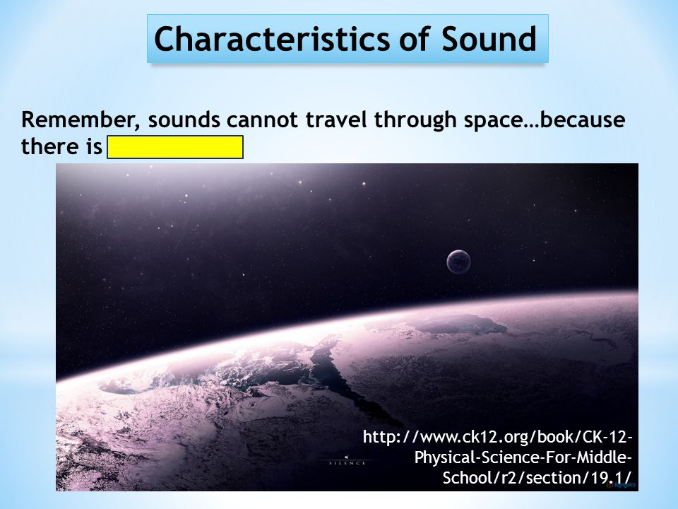 Characteristics of Sound Remember, sounds cannot travel through space…because there is no medium. http://www.ck12.org/book/CK-12- Physical-Science-For