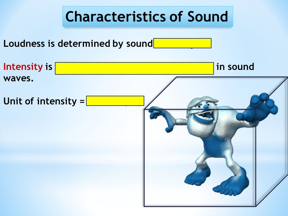 Characteristics of Sound Loudness is determined by sound intensity. Intensity is a measure of the amount of energy in sound waves. Unit of intensity =