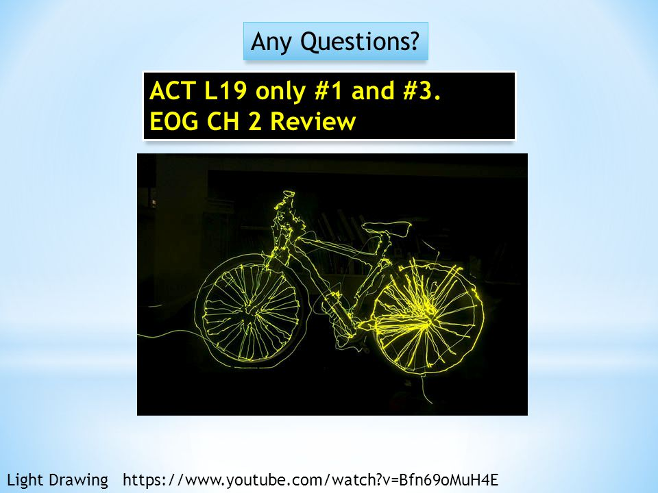 Any Questions? Light Drawing https://www.youtube.com/watch?v=Bfn69oMuH4E ACT L19 only #1 and #3. EOG CH 2 Review