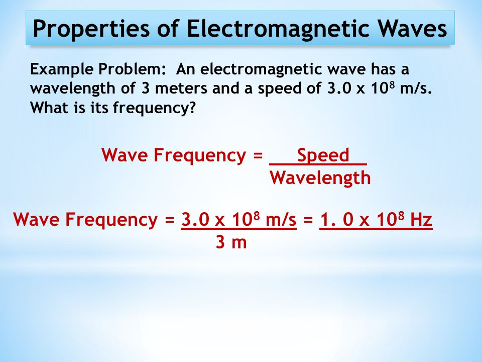 Properties of Electromagnetic Waves Example Problem: An electromagnetic wave has a wavelength of 3 meters and a speed of 3.0 x 10 8 m/s. What is its f