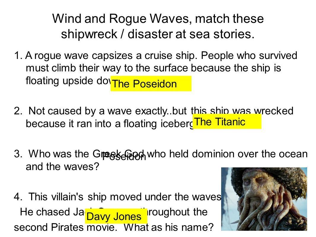 Wind and Rogue Waves, match these shipwreck / disaster at sea stories. 1. A rogue wave capsizes a cruise ship. People who survived must climb their wa