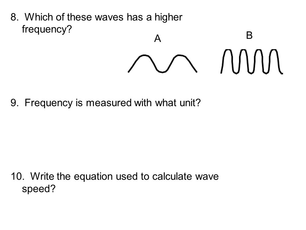 8. Which of these waves has a higher frequency? 9. Frequency is measured with what unit? 10. Write the equation used to calculate wave speed? A B