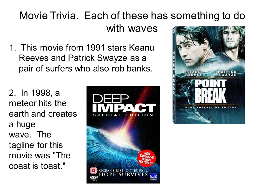 Movie Trivia. Each of these has something to do with waves 1. This movie from 1991 stars Keanu Reeves and Patrick Swayze as a pair of surfers who also