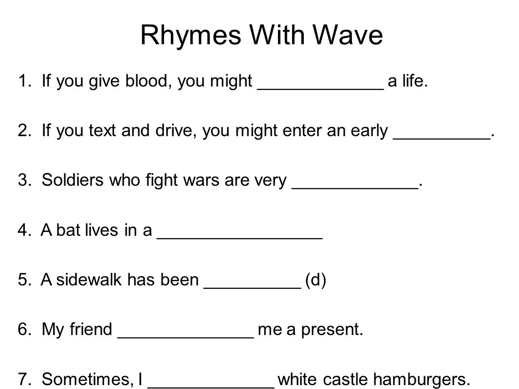 Rhymes With Wave 1. If you give blood, you might _____________ a life. 2. If you text and drive, you might enter an early __________. 3. Soldiers who