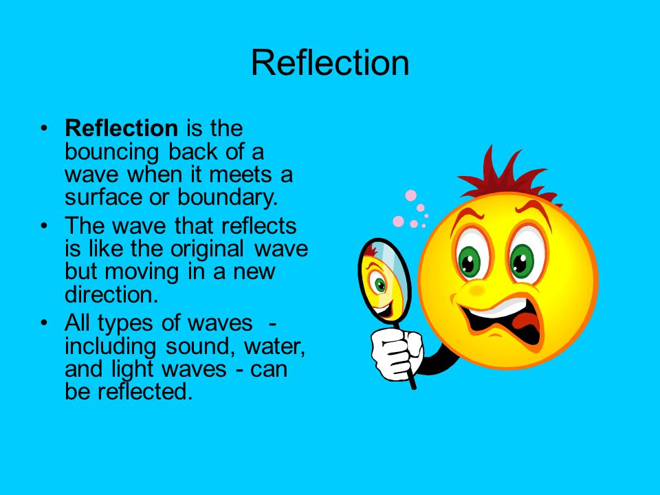 Reflection Reflection is the bouncing back of a wave when it meets a surface or boundary. The wave that reflects is like the original wave but moving