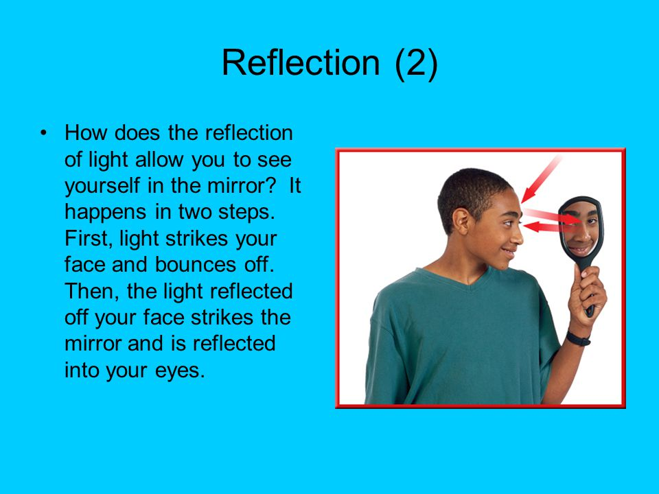 Reflection (2) How does the reflection of light allow you to see yourself in the mirror? It happens in two steps. First, light strikes your face and b