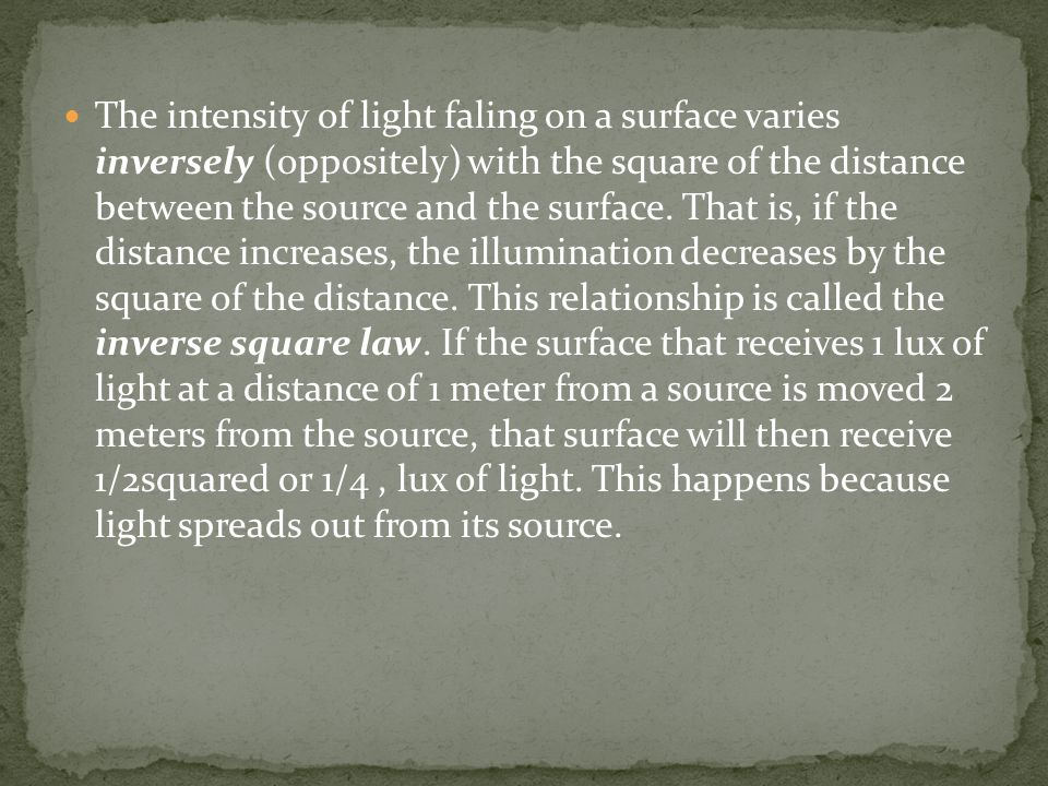 The intensity of light faling on a surface varies inversely (oppositely) with the square of the distance between the source and the surface. That is,