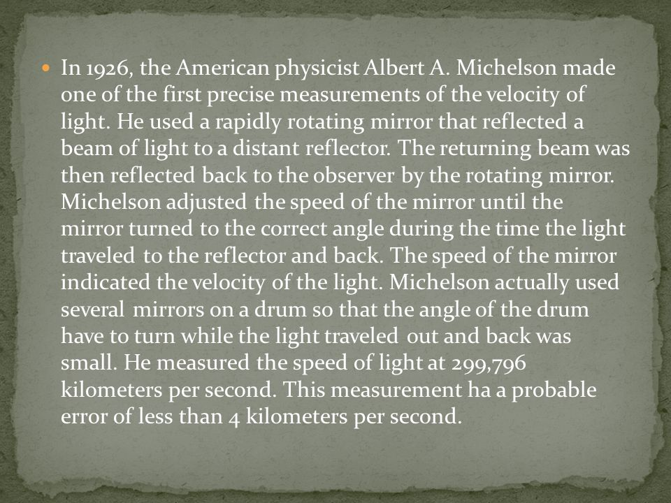 In 1926, the American physicist Albert A. Michelson made one of the first precise measurements of the velocity of light. He used a rapidly rotating mi