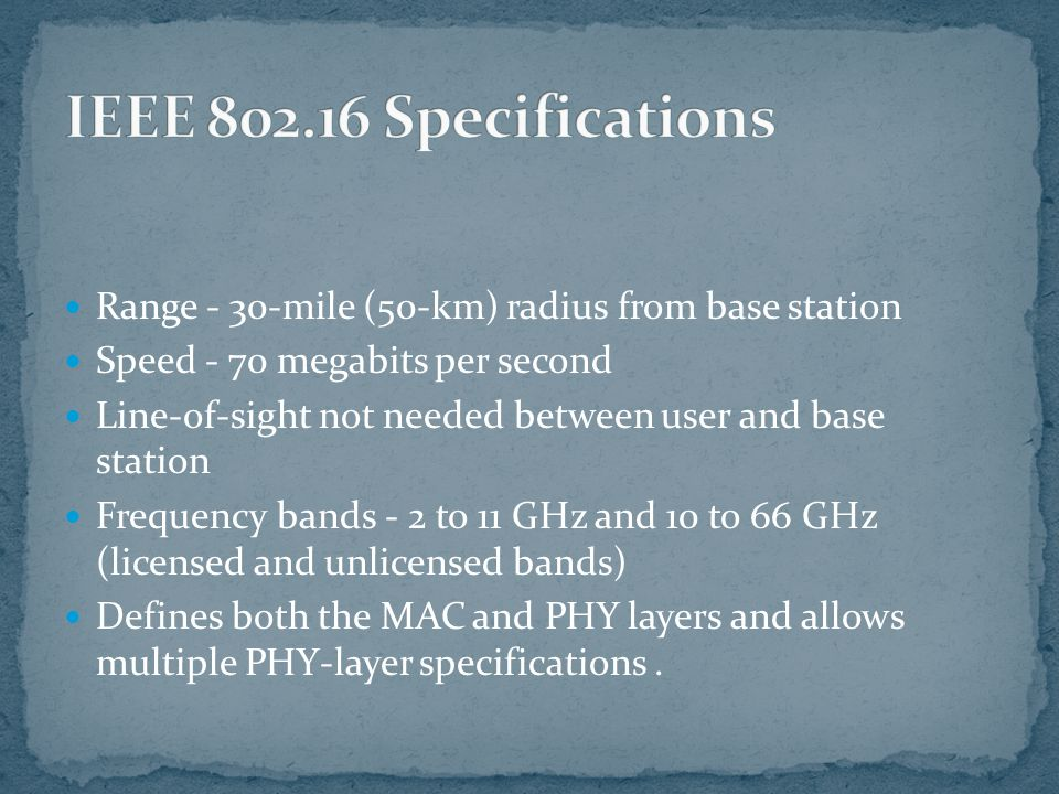 Range - 30-mile (50-km) radius from base station Speed - 70 megabits per second Line-of-sight not needed between user and base station Frequency bands - 2 to 11 GHz and 10 to 66 GHz (licensed and unlicensed bands) Defines both the MAC and PHY layers and allows multiple PHY-layer specifications.