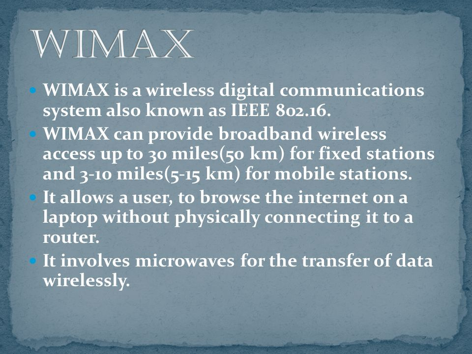 WIMAX is a wireless digital communications system also known as IEEE 802.16. WIMAX can provide broadband wireless access up to 30 miles(50 km) for fix
