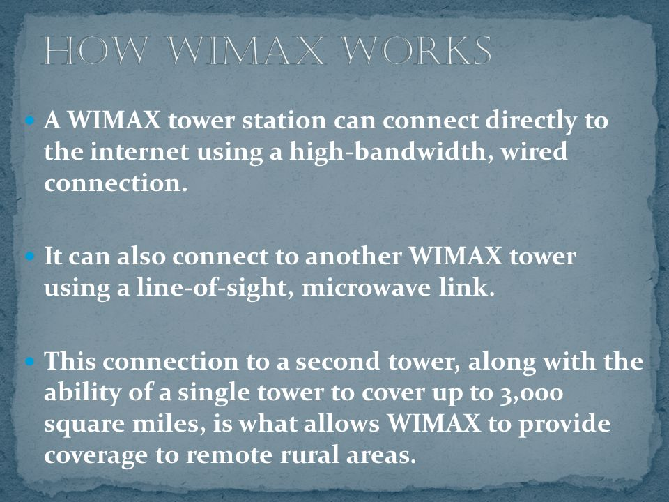 A WIMAX tower station can connect directly to the internet using a high-bandwidth, wired connection. It can also connect to another WIMAX tower using
