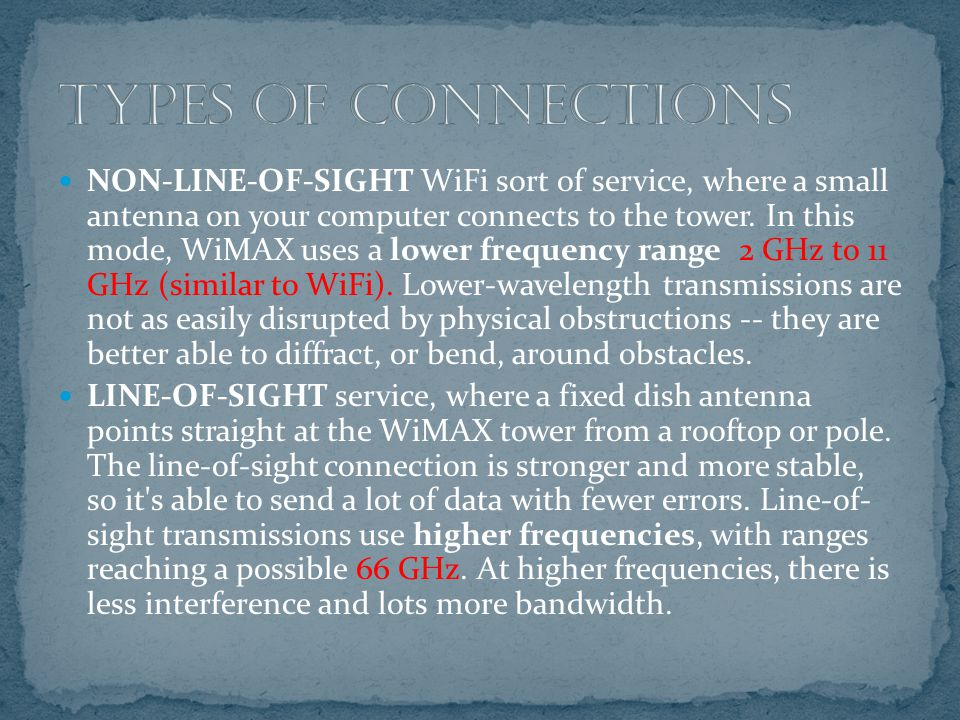 NON-LINE-OF-SIGHT WiFi sort of service, where a small antenna on your computer connects to the tower. In this mode, WiMAX uses a lower frequency range