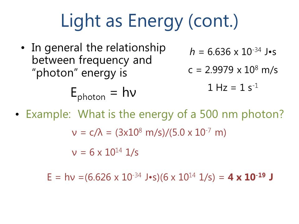 "Light as Energy (cont.) In general the relationship between frequency and ""photon"" energy is E photon = hν Example: What is the energy of a 500 nm pho"