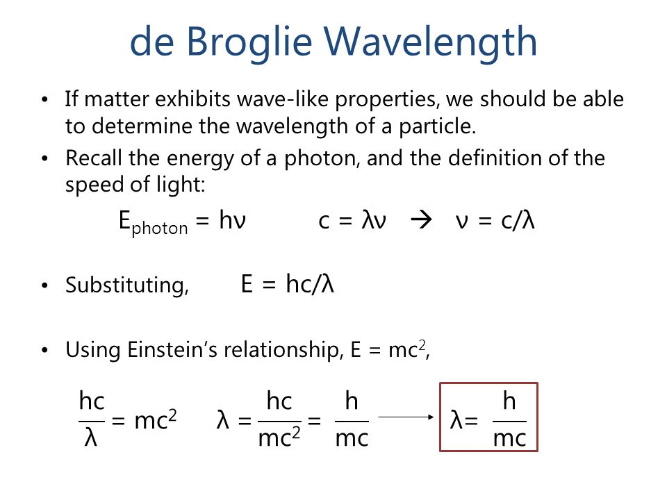 de Broglie Wavelength If matter exhibits wave-like properties, we should be able to determine the wavelength of a particle. Recall the energy of a pho