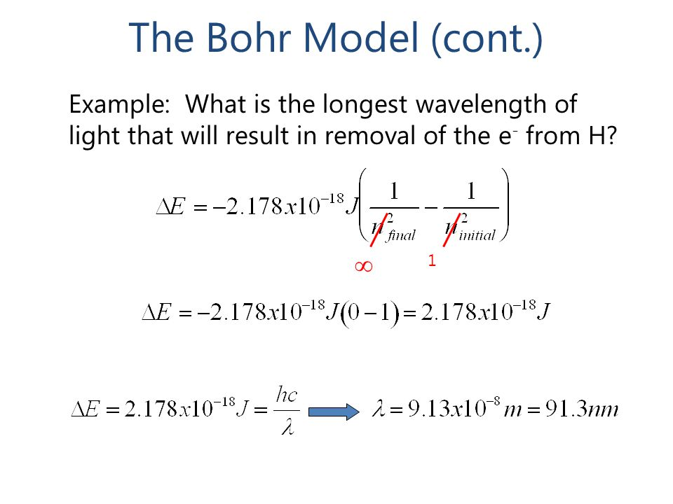 The Bohr Model (cont.) Example: What is the longest wavelength of light that will result in removal of the e - from H?  1