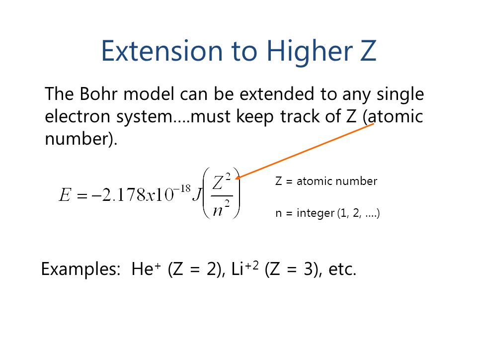 Extension to Higher Z The Bohr model can be extended to any single electron system….must keep track of Z (atomic number). Examples: He + (Z = 2), Li +