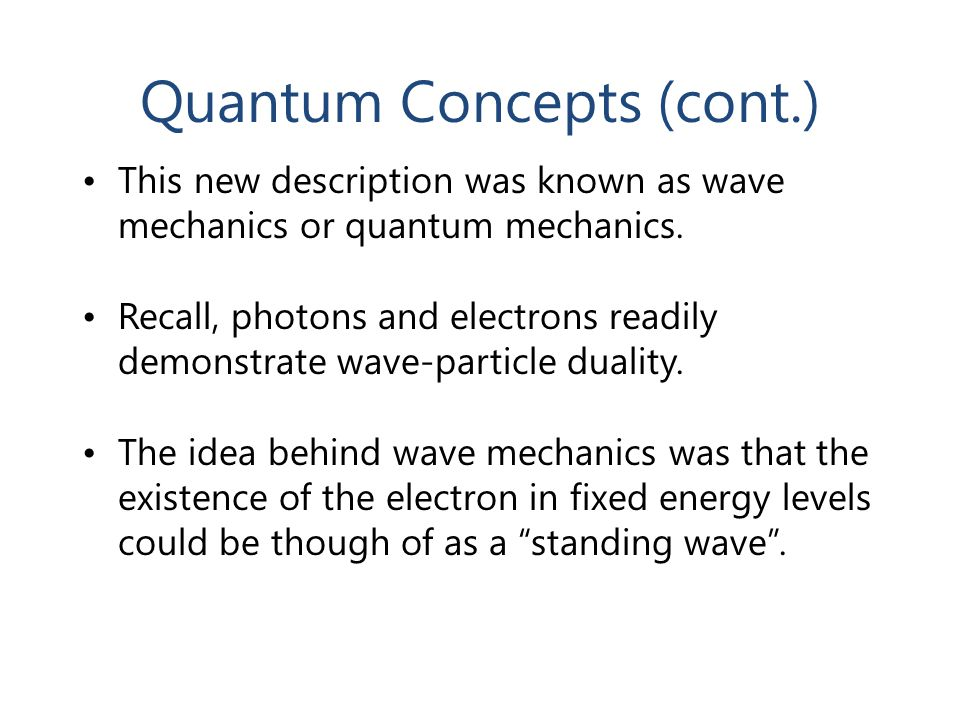 Quantum Concepts (cont.) This new description was known as wave mechanics or quantum mechanics. Recall, photons and electrons readily demonstrate wave