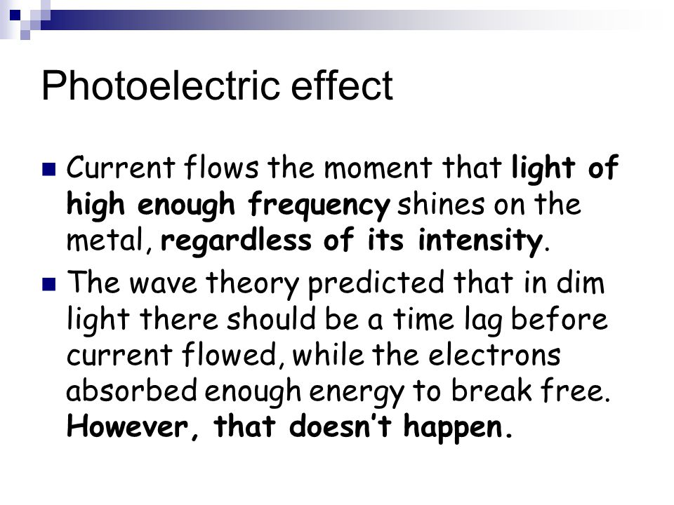 Photoelectric effect Current flows the moment that light of high enough frequency shines on the metal, regardless of its intensity. The wave theory pr