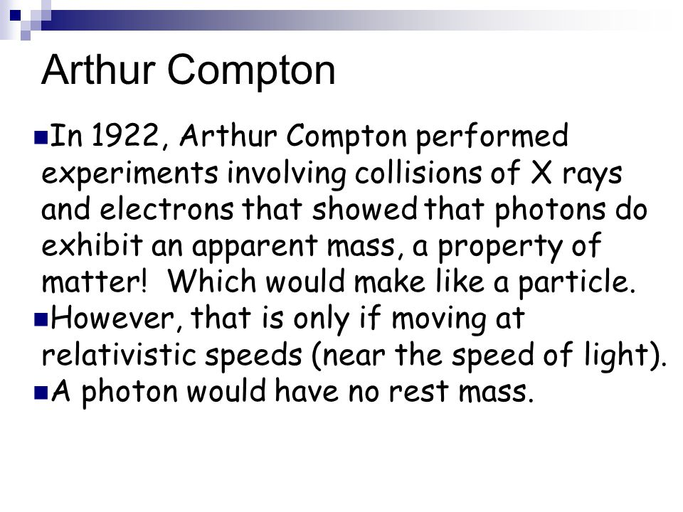 Arthur Compton In 1922, Arthur Compton performed experiments involving collisions of X rays and electrons that showed that photons do exhibit an appar