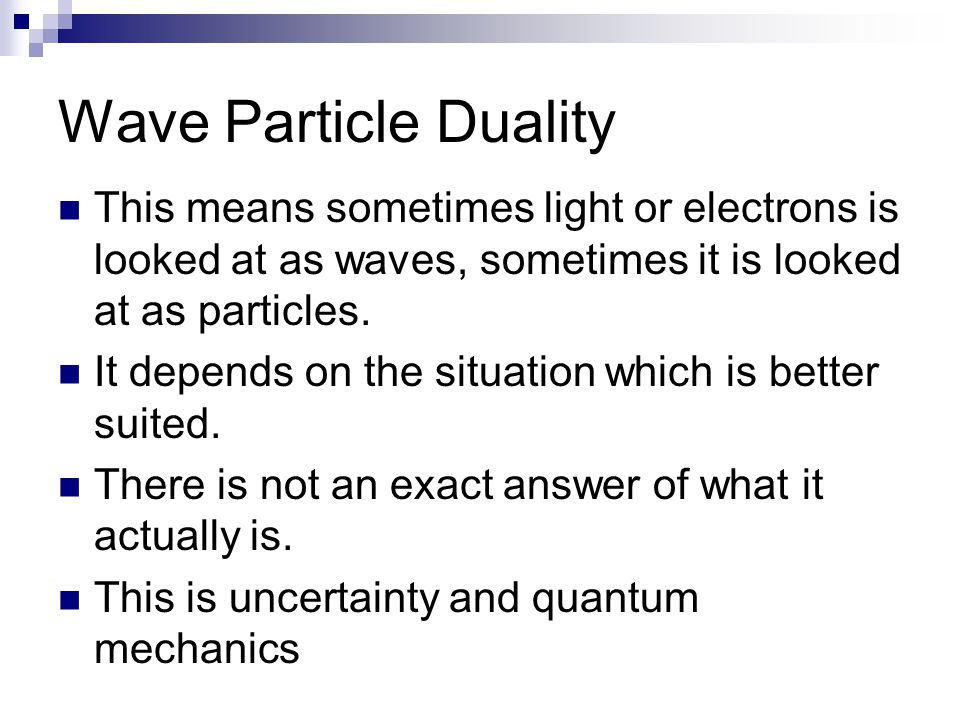 Wave Particle Duality This means sometimes light or electrons is looked at as waves, sometimes it is looked at as particles. It depends on the situati