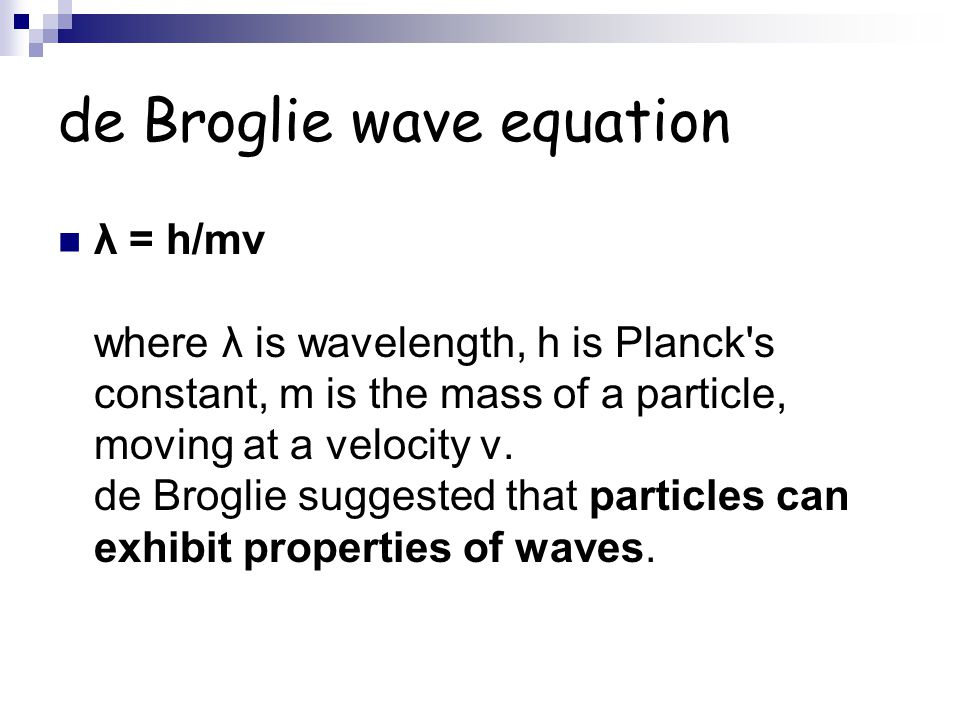 de Broglie wave equation λ = h/mv where λ is wavelength, h is Planck's constant, m is the mass of a particle, moving at a velocity v. de Broglie sugge