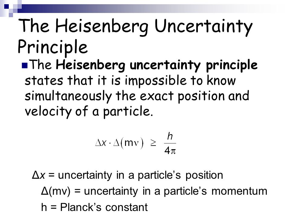 The Heisenberg Uncertainty Principle The Heisenberg uncertainty principle states that it is impossible to know simultaneously the exact position and v