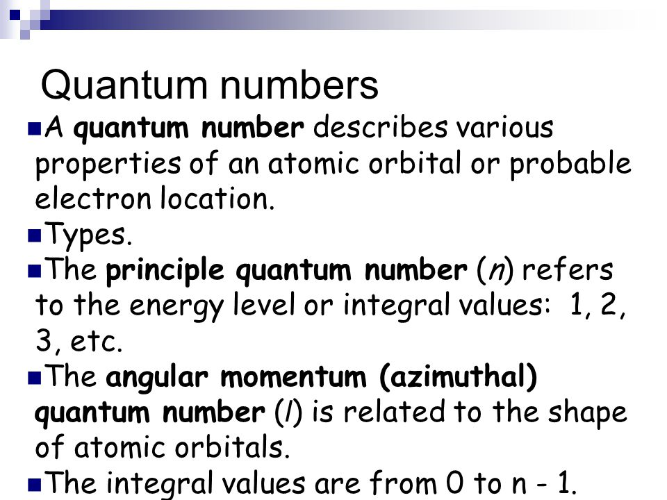 Quantum numbers A quantum number describes various properties of an atomic orbital or probable electron location. Types. The principle quantum number
